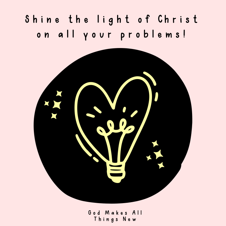 Shine the Light of Christ on All Your Problems!