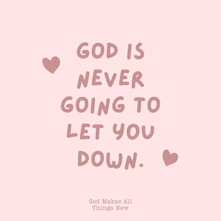 God is never going to let youdown!